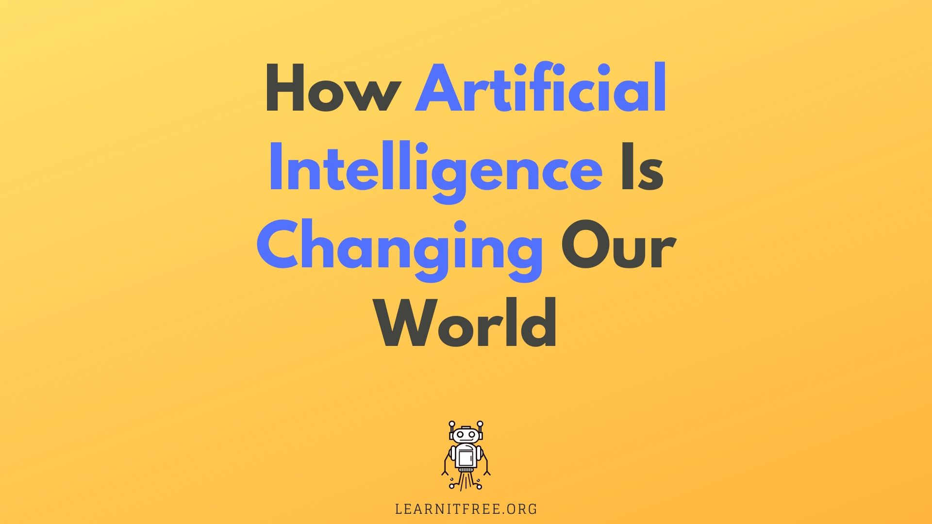 How Artificial Intelligence (AI) Is Changing Our World